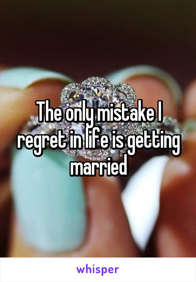 The only mistake I regret in life is getting married