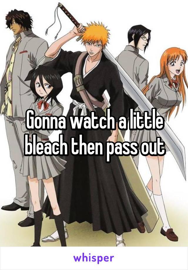 Gonna watch a little bleach then pass out