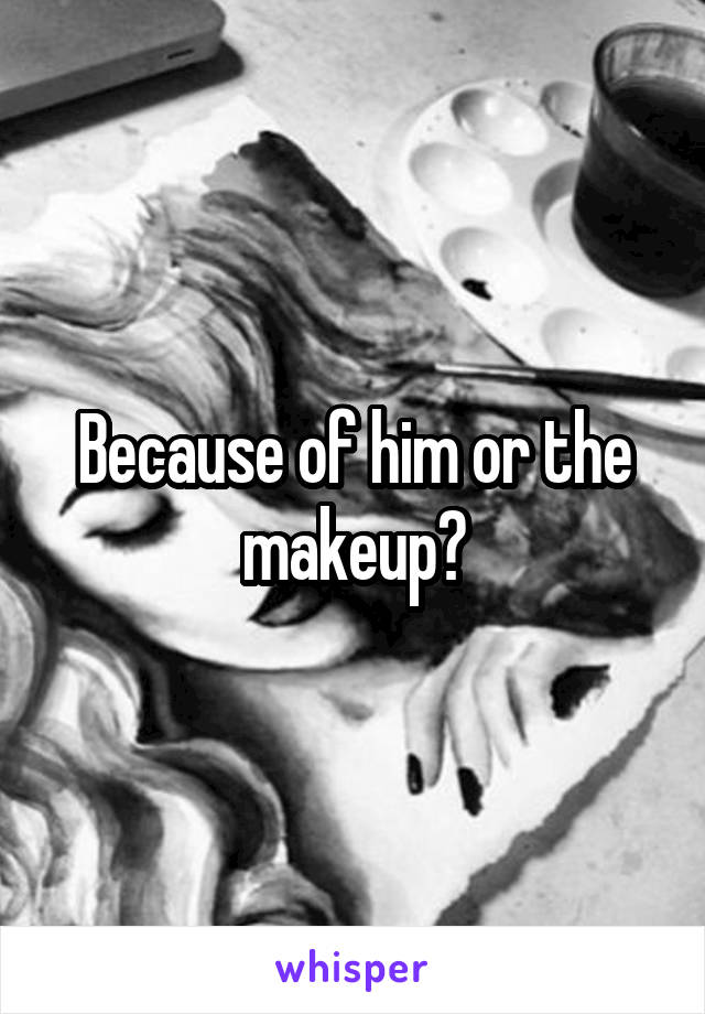 Because of him or the makeup?