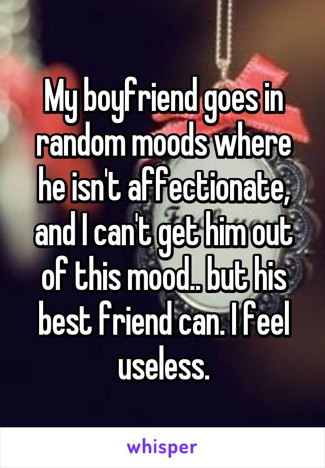 My boyfriend goes in random moods where he isn't affectionate, and I can't get him out of this mood.. but his best friend can. I feel useless.