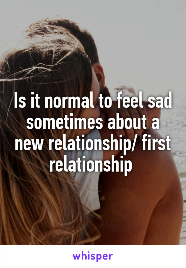 Is it normal to feel sad sometimes about a new relationship/ first relationship