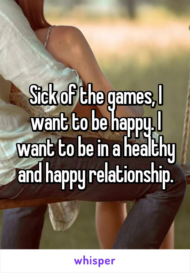 Sick of the games, I want to be happy. I want to be in a healthy and happy relationship.
