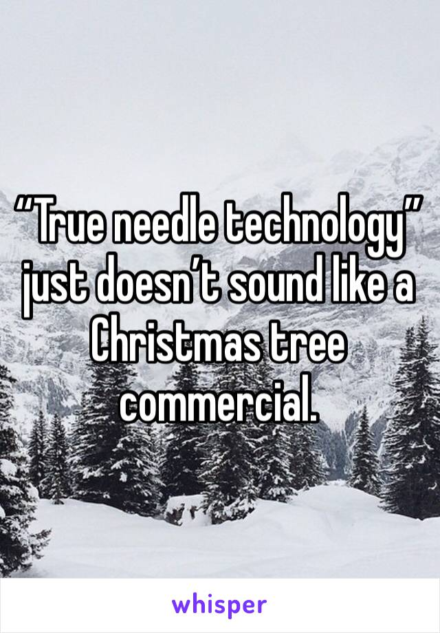 """""""True needle technology"""" just doesn't sound like a Christmas tree commercial."""