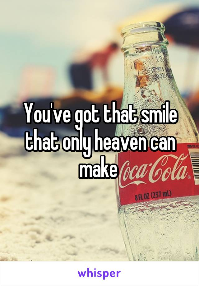 You've got that smile that only heaven can make