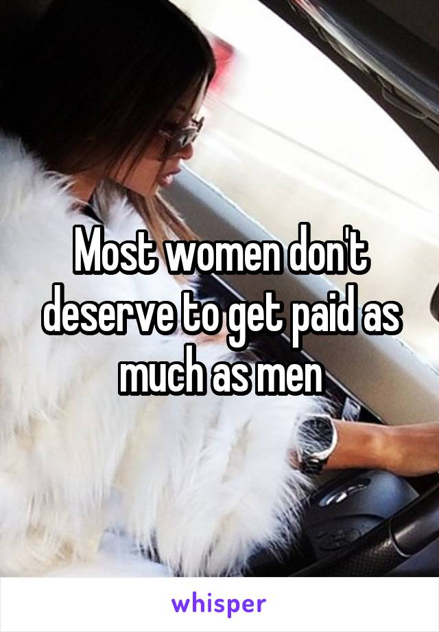 Most women don't deserve to get paid as much as men