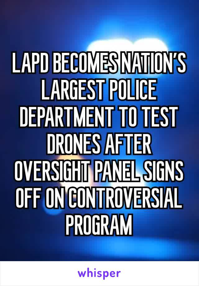LAPD BECOMES NATION'S LARGEST POLICE DEPARTMENT TO TEST DRONES AFTER OVERSIGHT PANEL SIGNS OFF ON CONTROVERSIAL PROGRAM