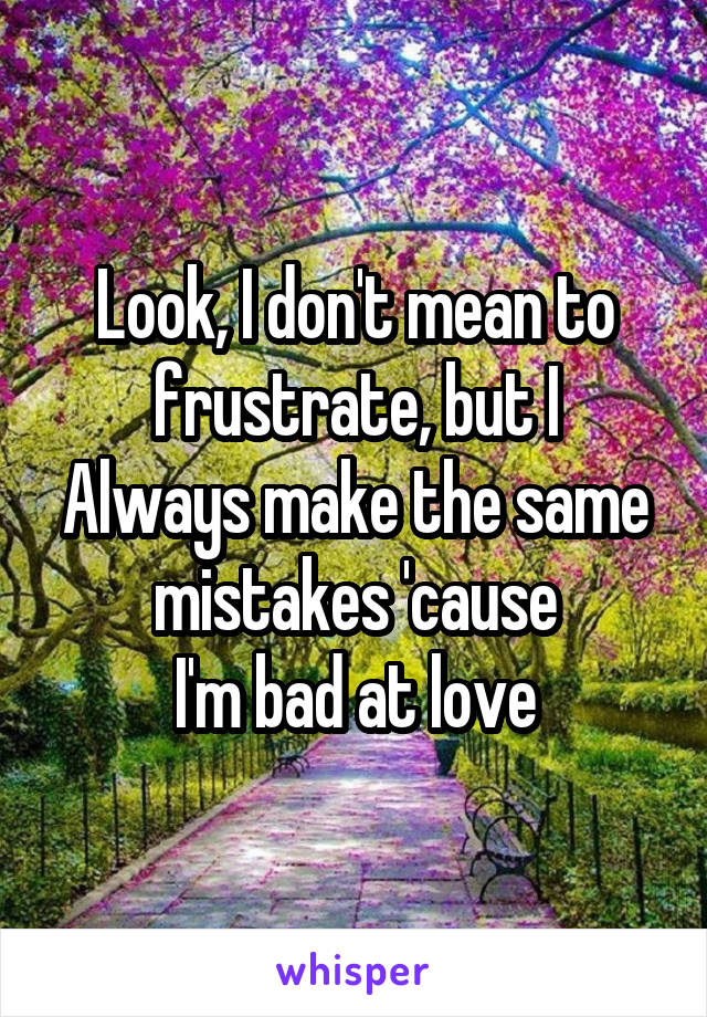 Look, I don't mean to frustrate, but I Always make the same mistakes 'cause I'm bad at love