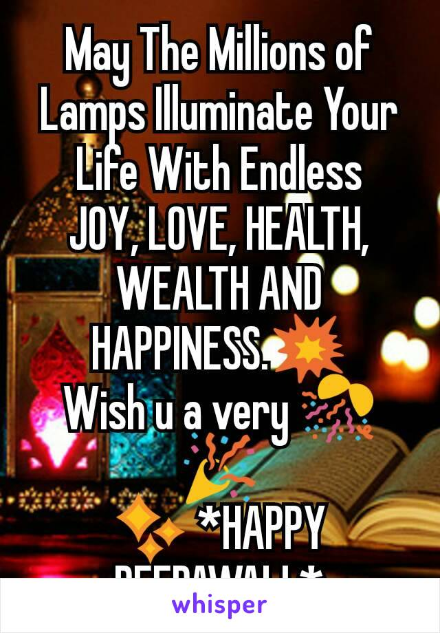 May The Millions of Lamps Illuminate Your Life With Endless JOY, LOVE, HEALTH, WEALTH AND HAPPINESS.💥 Wish u a very 🎊🎉                                                  ✨ *HAPPY DEEPAWALI *