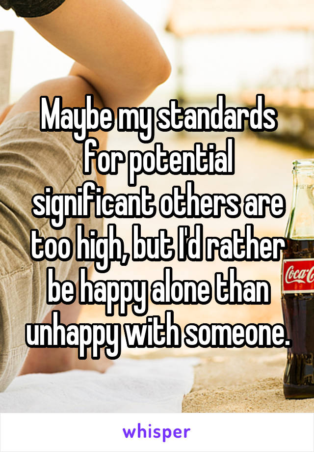 Maybe my standards for potential significant others are too high, but I'd rather be happy alone than unhappy with someone.