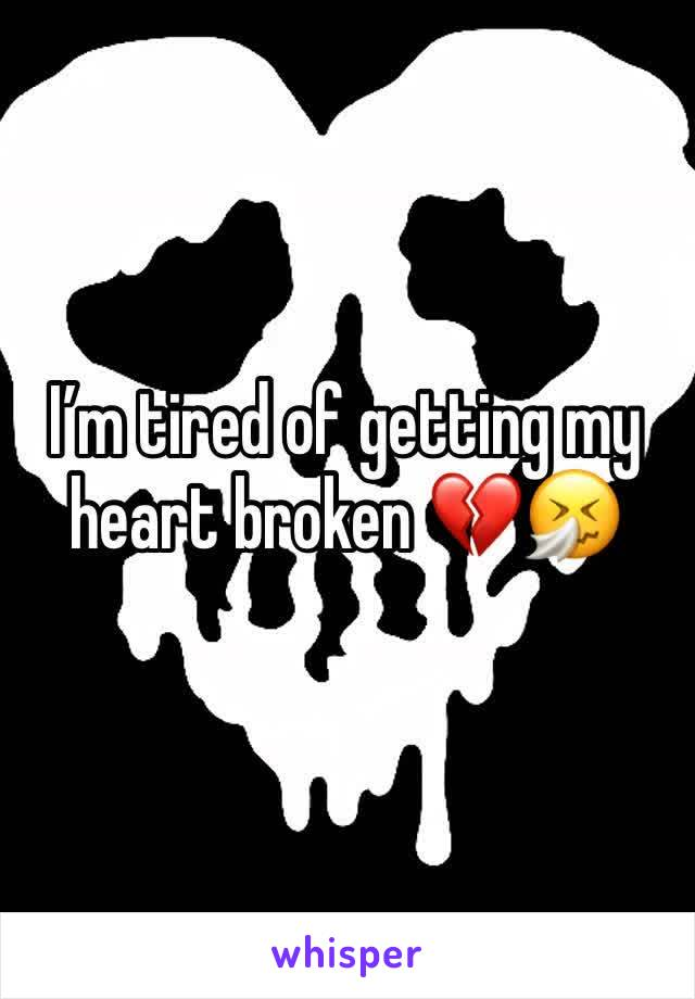 I'm tired of getting my heart broken 💔🤧
