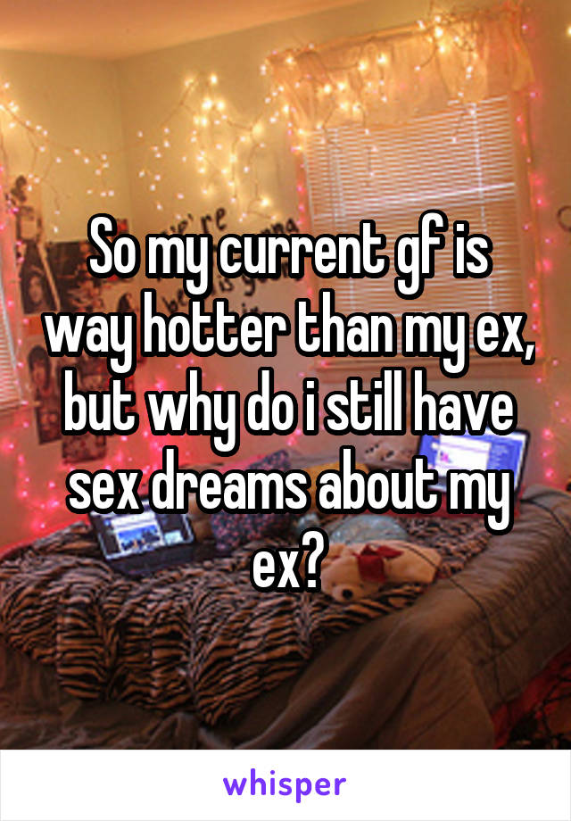 So my current gf is way hotter than my ex, but why do i still have sex dreams about my ex?