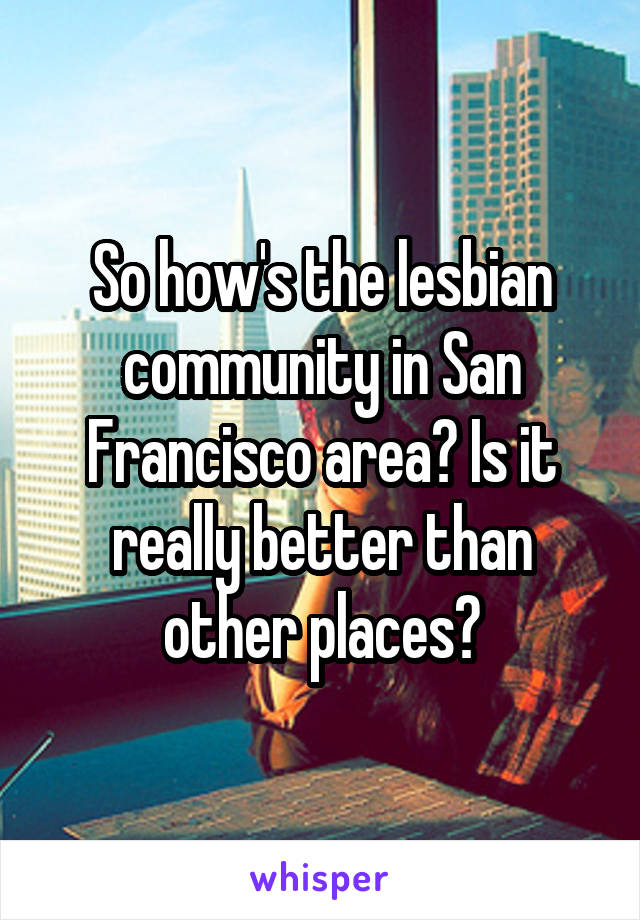 So how's the lesbian community in San Francisco area? Is it really better than other places?