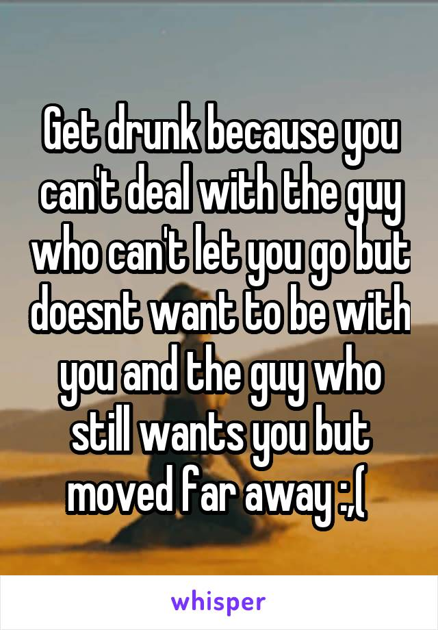 Get drunk because you can't deal with the guy who can't let you go but doesnt want to be with you and the guy who still wants you but moved far away :,(