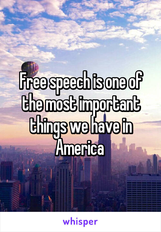 Free speech is one of the most important things we have in America