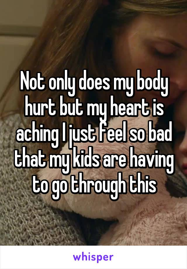 Not only does my body hurt but my heart is aching I just feel so bad that my kids are having to go through this