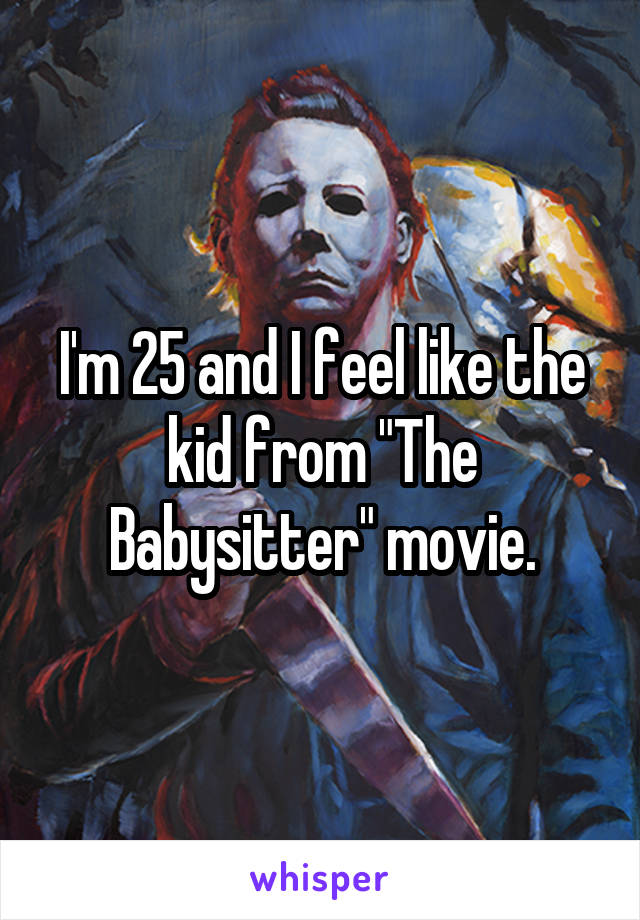 """I'm 25 and I feel like the kid from """"The Babysitter"""" movie."""