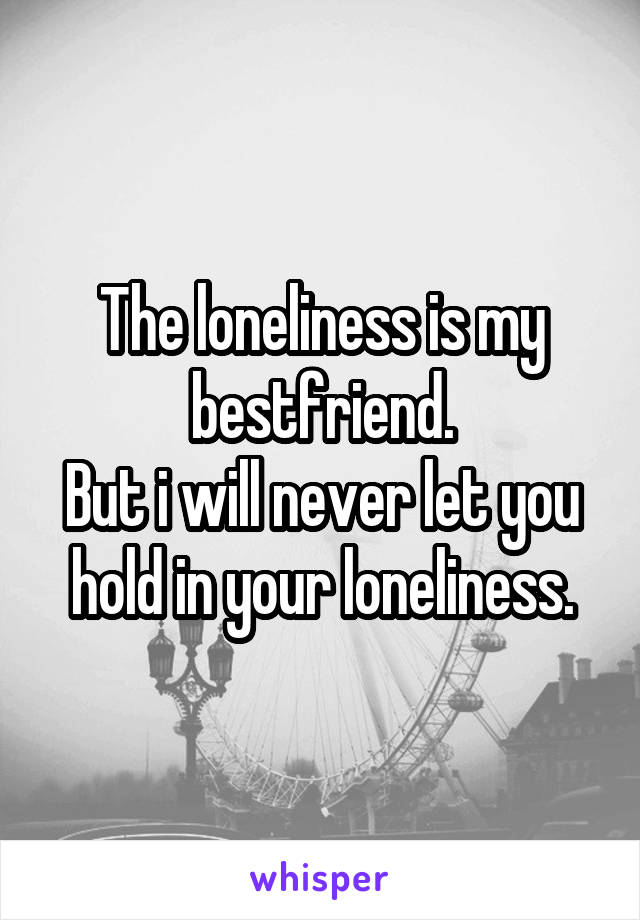 The loneliness is my bestfriend. But i will never let you hold in your loneliness.
