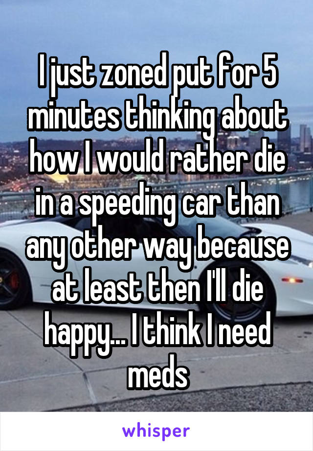 I just zoned put for 5 minutes thinking about how I would rather die in a speeding car than any other way because at least then I'll die happy... I think I need meds