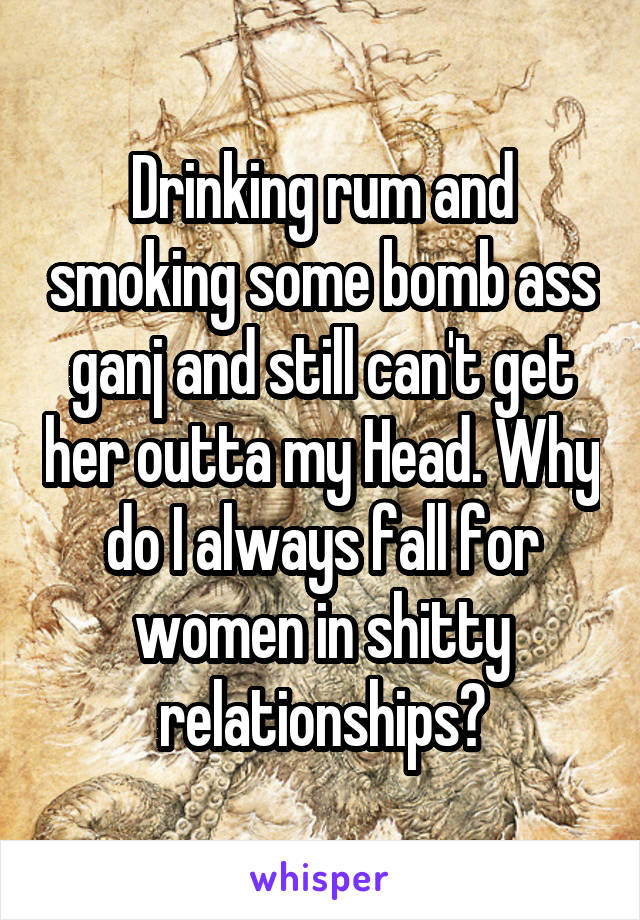 Drinking rum and smoking some bomb ass ganj and still can't get her outta my Head. Why do I always fall for women in shitty relationships?