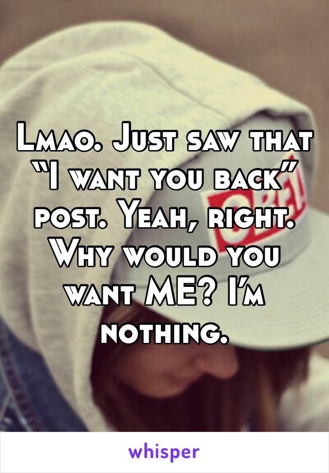 "Lmao. Just saw that ""I want you back"" post. Yeah, right. Why would you want ME? I'm nothing."