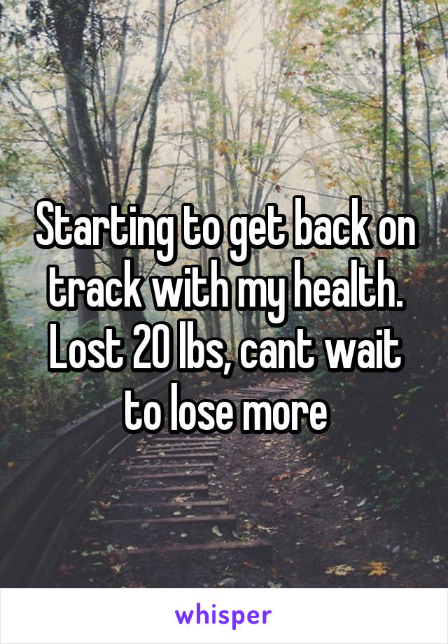 Starting to get back on track with my health. Lost 20 lbs, cant wait to lose more