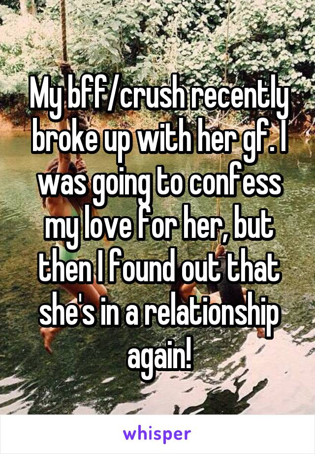My bff/crush recently broke up with her gf. I was going to confess my love for her, but then I found out that she's in a relationship again!