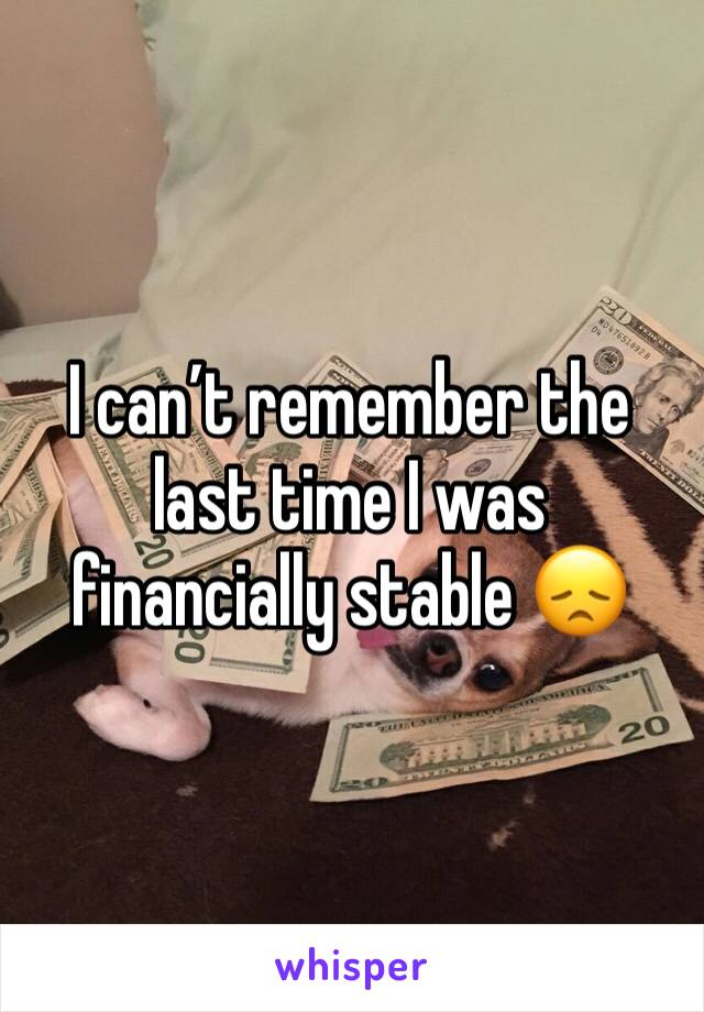I can't remember the last time I was financially stable 😞