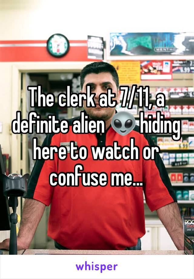 The clerk at 7/11, a definite alien 👽 hiding here to watch or confuse me...