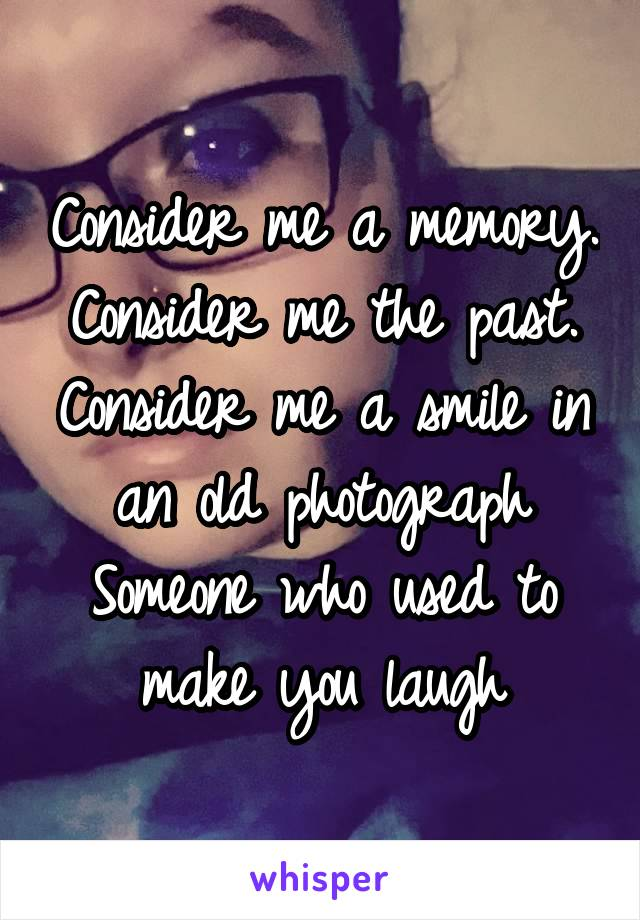 Consider me a memory. Consider me the past. Consider me a smile in an old photograph Someone who used to make you laugh