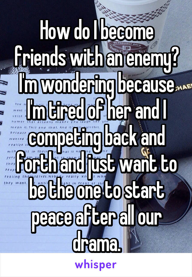 How do I become friends with an enemy? I'm wondering because I'm tired of her and I competing back and forth and just want to be the one to start peace after all our drama.
