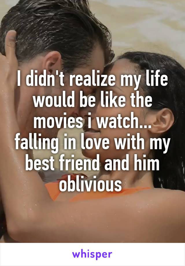 I didn't realize my life would be like the movies i watch... falling in love with my best friend and him oblivious