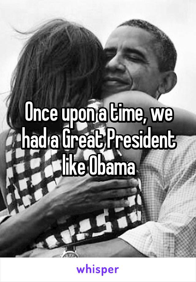 Once upon a time, we had a Great President like Obama