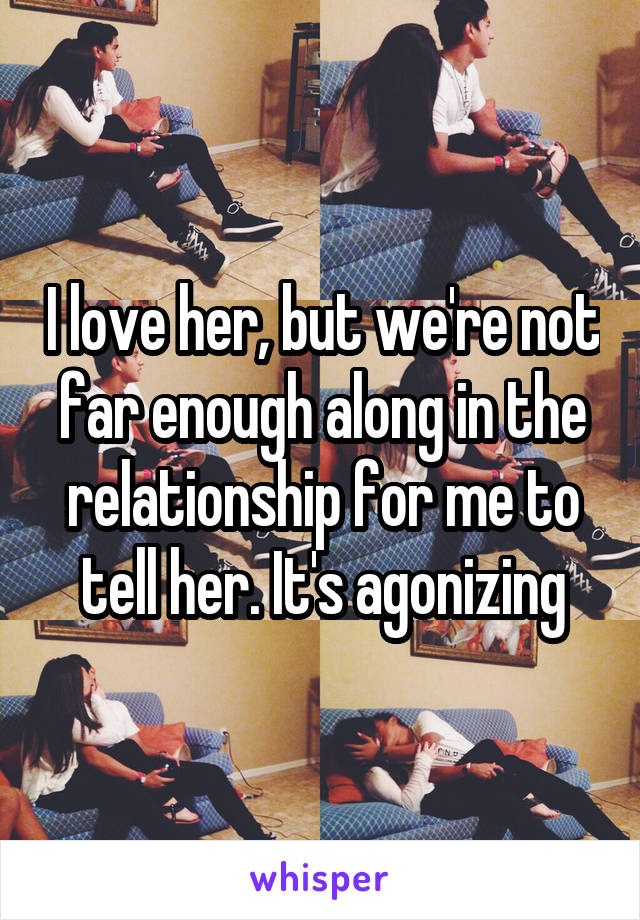 I love her, but we're not far enough along in the relationship for me to tell her. It's agonizing