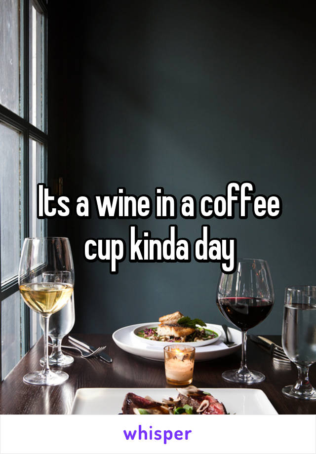 Its a wine in a coffee cup kinda day