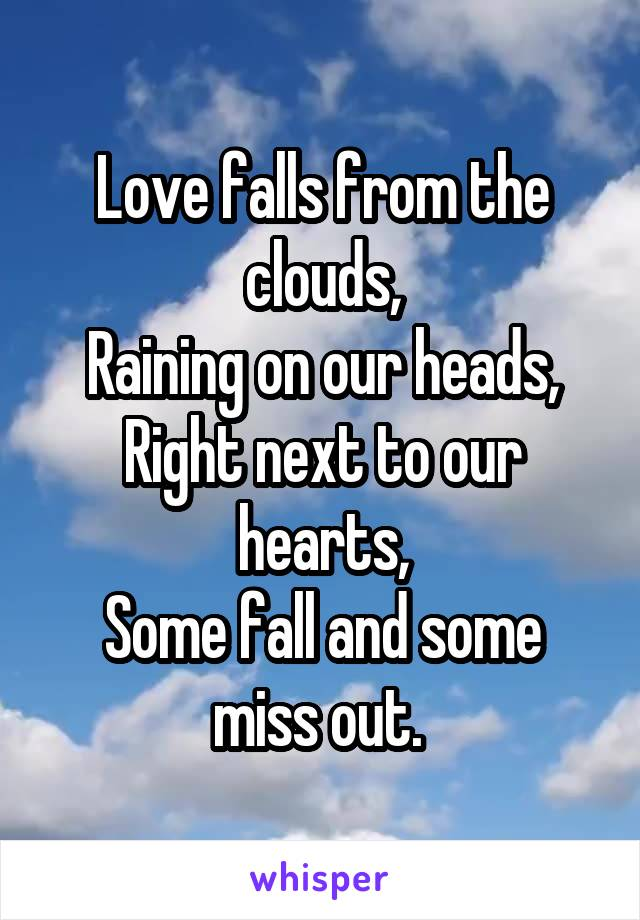 Love falls from the clouds, Raining on our heads, Right next to our hearts, Some fall and some miss out.
