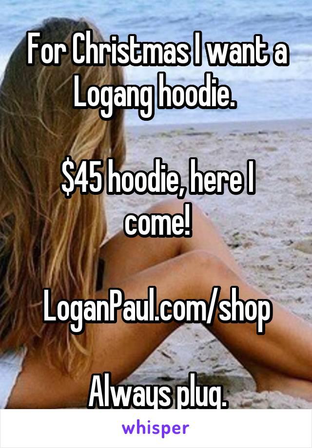 For Christmas I want a Logang hoodie.   $45 hoodie, here I come!  LoganPaul.com/shop  Always plug.