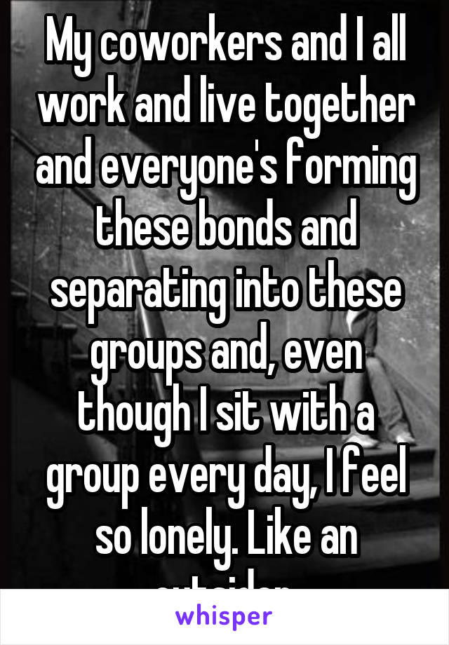My coworkers and I all work and live together and everyone's forming these bonds and separating into these groups and, even though I sit with a group every day, I feel so lonely. Like an outsider.