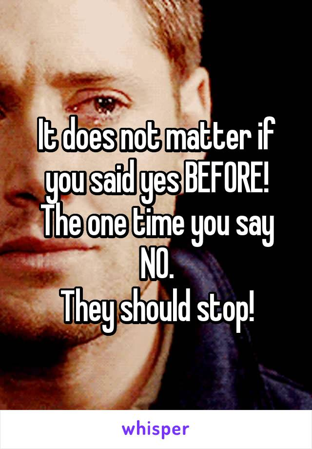 It does not matter if you said yes BEFORE! The one time you say NO. They should stop!
