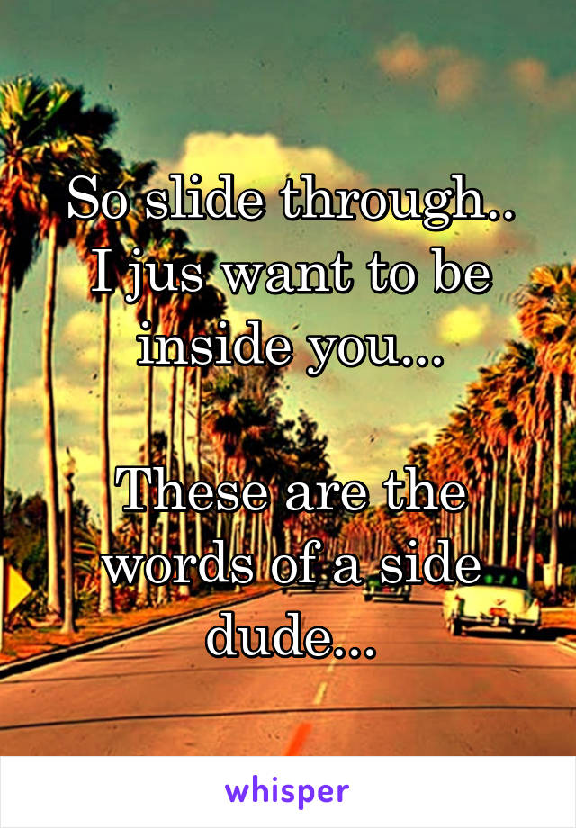 So slide through.. I jus want to be inside you...  These are the words of a side dude...