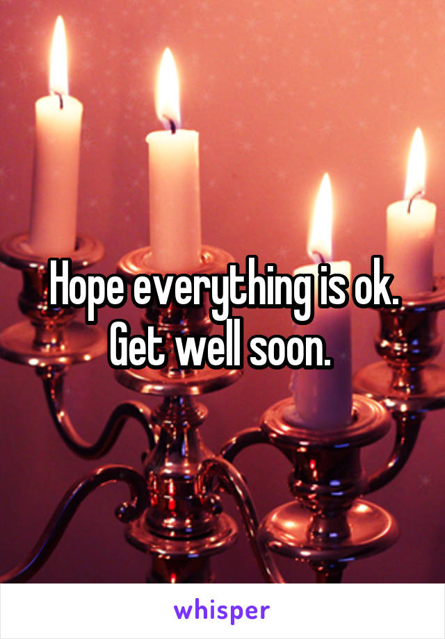 Hope everything is ok. Get well soon.