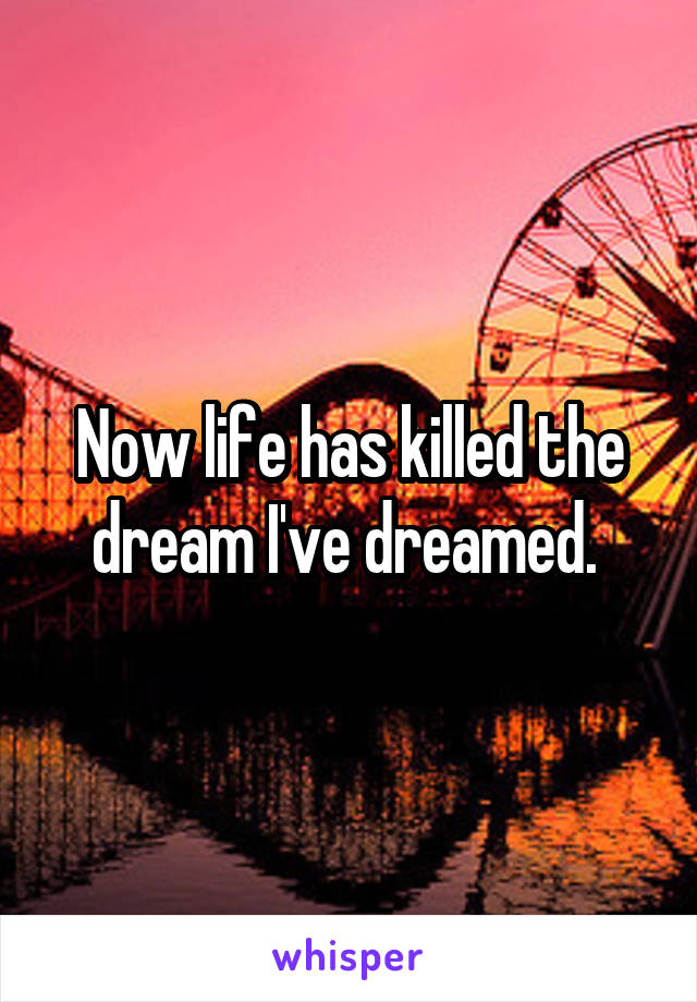 Now life has killed the dream I've dreamed.