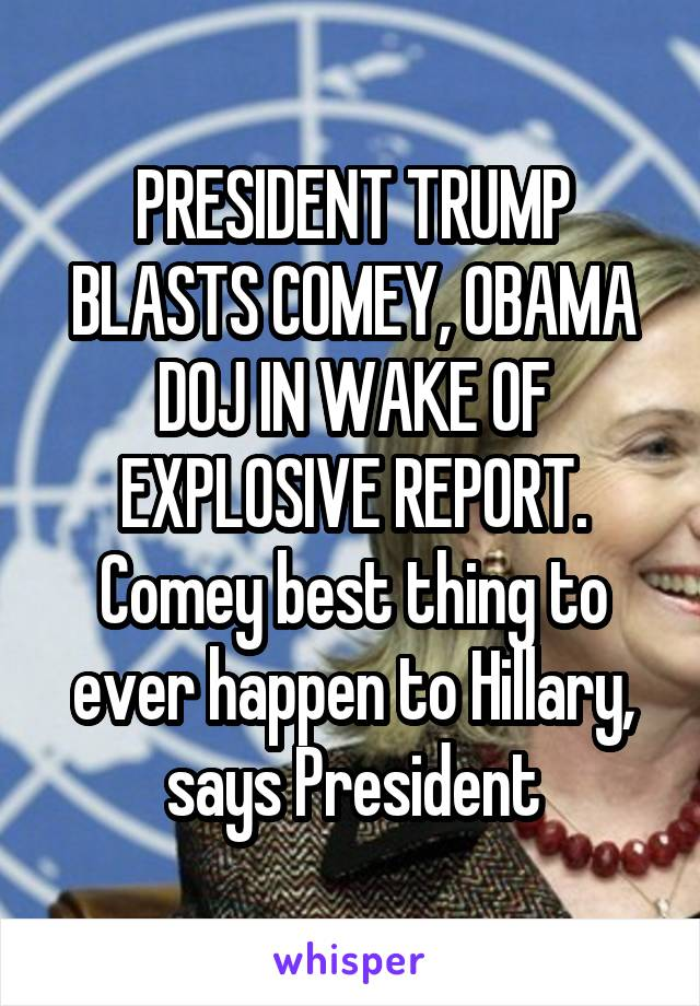 PRESIDENT TRUMP BLASTS COMEY, OBAMA DOJ IN WAKE OF EXPLOSIVE REPORT. Comey best thing to ever happen to Hillary, says President