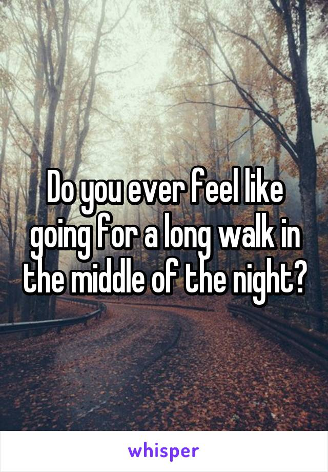 Do you ever feel like going for a long walk in the middle of the night?