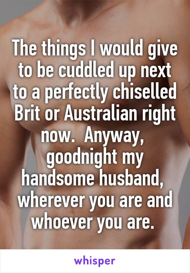The things I would give to be cuddled up next to a perfectly chiselled Brit or Australian right now.  Anyway,  goodnight my handsome husband,  wherever you are and whoever you are.