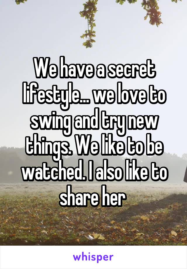 We have a secret lifestyle... we love to swing and try new things. We like to be watched. I also like to share her