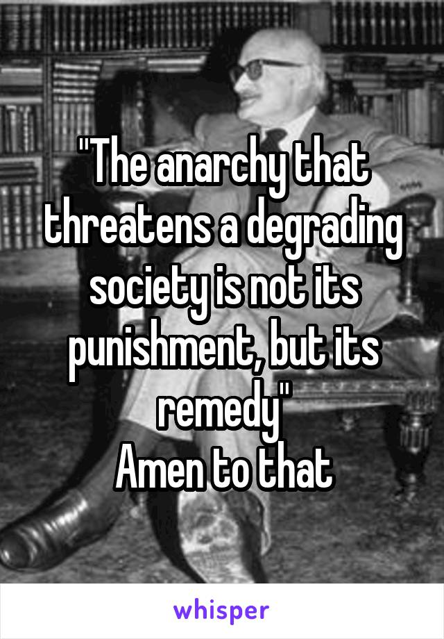 """The anarchy that threatens a degrading society is not its punishment, but its remedy"" Amen to that"