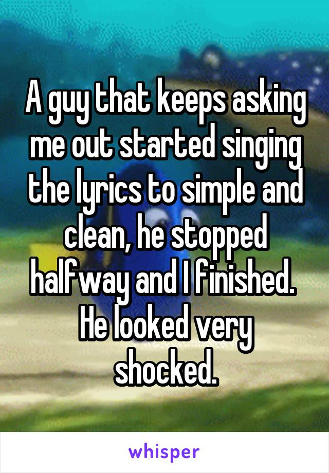 A guy that keeps asking me out started singing the lyrics to simple and clean, he stopped halfway and I finished.  He looked very shocked.