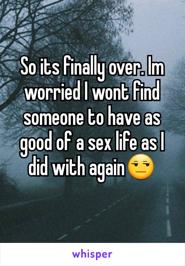 So its finally over. Im worried I wont find someone to have as good of a sex life as I did with again😒