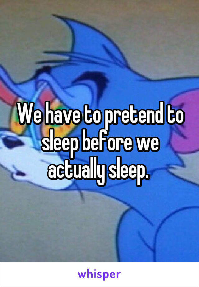 We have to pretend to sleep before we actually sleep.
