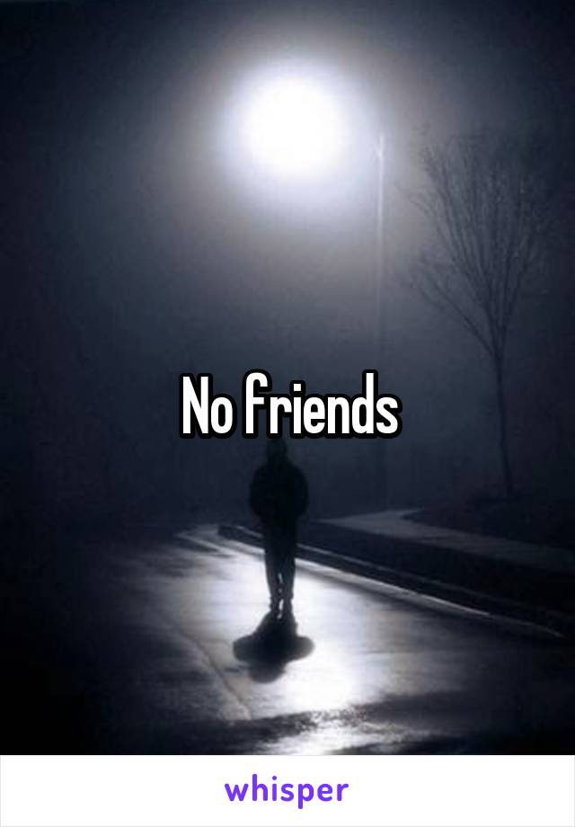 No friends